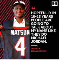 Goals.: BR  HOPEFULLY IN  10-15 YEARS  PEOPLE ARE  GOING TO  TALK ABOUT  WATSON  MY NAME LIKE  THEY DO  MICHAEL  JORDAN.  TEXANS QB  DESHAUN WATSON Goals.