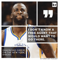 Draymond Green, New York Knicks, and New York: br  I DON'T KNOW A  FREE AGENT THAT  WOULD WANT TO  GO THERE.  DRAYMOND GREEN  ON THE NEW YORK  KNICKS  HIT DRAY DAY PODCAST Draymond speaks his mind