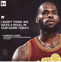 If not the Warriors, then who? 🤔: br  I DON'T THINK WE  HAVE A RIVAL IN  OUR GAME TODAY.  LEBRON JAMES  ON TONIGHT'S CAVALIERS-WARRIORS  MATCHUP If not the Warriors, then who? 🤔