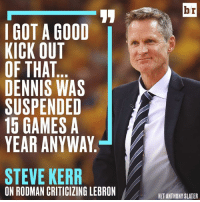 Steve Kerr finds Rodman's critique amusing. 😂: br  I GOT A GOOD  KICK OUT  OF THAT  DENNIS WAS  SUSPENDED  15 GAMES A  YEAR ANYWAY  STEVE KERR  ON RODMAN CRITICIZING LEBRON  HIT ANTHONY SLATER Steve Kerr finds Rodman's critique amusing. 😂