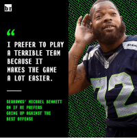 Michael Bennett keeps it real.: br  I PREFER TO PLAY  A TERRIBLE TEAM  BECAUSE IT  MAKES THE GAME  A LOT EASIER.  SEAHAWKS' MICHAEL BENNETT NNNNNNN  ON IF HE PREFERS  GOING UP AGAINST THE  BEST OFFENSE  SEAH Michael Bennett keeps it real.