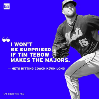 So you're saying there's a chance?: br  I WON'T  IF TIM TEBOW  MAKES THE MAJORS.  METS HITTING COACH KEVIN LONG  HIT 1070 THE FAN So you're saying there's a chance?