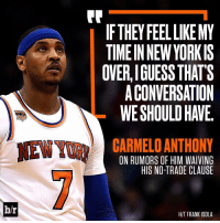 Is Melo's time in NY coming to an end?: br  IF THEY FEEL LIKEMY  A TIMEIN NEW YORKIS  OVERLIGUESS THATS  ACONVERSATION  CARMELO ANTHONY  ON RUMORS OF HIM WAIVING  HIS NO-TRADE CLAUSE  HIT FRANK ISOLA Is Melo's time in NY coming to an end?