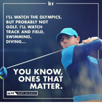 Rory McIlroy doesn't hold back... (via @bleacherreportuk): br  ILL WATCH THE OLYMPICS,  BUT PROBABLY NOT  GOLF. ..I'LL WATCH  TRACK AND FIELD  SWIMMING  DIVING...  YOU KNOW,  ONES THAT  MATTER.  RORY MCILROY Rory McIlroy doesn't hold back... (via @bleacherreportuk)