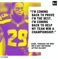 """Best, Help, and Back: br  """"I'M COMING  BACK TO PROVE  I'M THE BEST.  I'M COMING  BACK TO HELP  MY TEAM WIN A  CHAMPIONSHIP.""""  SEA  EARL THOMAS ON WHY  HE'S NOT RETIRING  AFTER INJURY  HIT ED WERDER Earl Thomas won't give up that easy."""