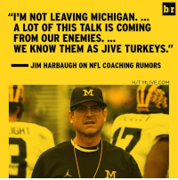 "This is peak Jim Harbaugh.: br  ""I'M NOT LEAVING MICHIGAN.  A LOT OF THIS TALK IS COMING  WE KNOW THEM AS JIVE TURKEYS.  JIM HARBAUGH ON NFL COACHING RUMORS  H/T MLIVE.COM  MI This is peak Jim Harbaugh."