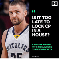 Chris Paul, DeAndre Jordan, and Sports: B'R  IS IT TOO  LATE TO  LOCK CP  IN A  HOUSE?  ILI  CHANDLER PARSONS  ON CHRIS PAUL BEING  TRADED TO ROCKETS  VIA TWITTER Parsons wants DeAndre Jordan part 2 to happen 😂