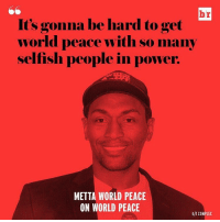 Complex, Sports, and Selfishness: br  It's gonna be hard to get  world peace with so many  selfish people in powe  METTA WORLD PEACE  ON WORLD PEACE  hlt COMPLEX Metta being meta 🌎
