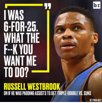 Russell Westbrook, Fred, and Double: br  IWAS  6-FOR-25  WHAT THE  F--K YOU  WANT ME  TO DO?  RUSSELL WESTBROOK  ON IF HE WASPADDINGASSISTSTOGETTRIPLE DOUBLE VS. SUNS  HIT FRED KATZ Westbrook keeping it real.