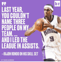 Rajon Rondo, Game, and The League: br  LAST YEAR  YOU COULDN'T  NAME THREE  PEOPLE ON MY  TEAM  AND I LED THE  LEAGUE IN ASSISTS  -RAJON RONDO ON HIS SKILL SET  H/T DAVID ALDRIDGE Rajon Rondo is not shy regarding his game.