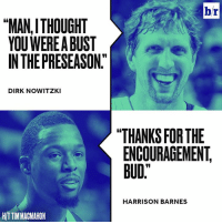 """Dirk Nowitzki, Dallas, and Thought: br  """"MAN, THOUGHT  YOU WEREABUST  INTHEPRESEASON""""  DIRK NOWITZKI  THANKS FOR THE  ENCOURAGEMENT  BUD""""  HARRISON BARNES  HIT TIMMACMAHON Dallas has great team chemistry. 😂"""