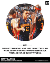 """Nba, Matt Barnes, and Http: br  MARRIOR  66 99  THE BROTHERHOOD WAS JUST UNMATCHED. WE  WERE A BUNCH OF DRAYMOND GREENS BACK  THEN, AS FAR AS OUR ATTITUDES  MATT BARNES  H/T B/R'S RIC BUCHER  ON THE WE BELIEVE"""" WARRIORS The """"We Believe"""" Warriors shook up the NBA 10 years ago, and their spirit still resonates in 2017.   STORY: http://ble.ac/2nXTCcO"""