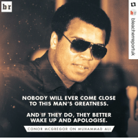 Conor McGregor's tribute to the great Muhammad Ali 👊 (via @bleacherreportuk): br  NOBODY WILL EVER COME CLOSE  TO THIS MAN'S GREATNESS.  AND IF THEY DO, THEY BETTER  WAKE UP AND APOLOGISE.  CON OR MCG REG OR ON MUHAMMAD ALI Conor McGregor's tribute to the great Muhammad Ali 👊 (via @bleacherreportuk)