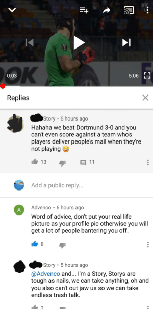 Advice, Life, and Shit: BR  OK  0:03  5:06  LL  X  Replies  Story 6 hours ago  Hahaha we beat Dortmund 3-0 and you  can't even score against a team who's  players deliver people's mail when they're  not playing  13  11  Add a public reply...  Advenco 6 hours ago  A  Word of advice, don't put your real life  picture as your profile pic otherwise you will  get a lot of people bantering you off.  8  Story 5 hours ago  @Advenco and... I'm a Story, Storys are  tough as nails, we can take anything, oh and  you also can't out jaw us so we can take  endless trash talk. Oh shit he is a Story