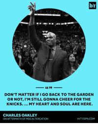 Sports, Cheers, and Msg: br  ORTH,  66 99  DON'T MATTER IF I GO BACK TO THE GARDEN  OR NOT, M STILL GONNA CHEER FOR THE  KNICKS.  MY HEART AND SOUL ARE HERE  CHARLES OAKLEY  HIT ESPN COM  ON AFTERMATH OF MSG ALTERCATION Charles Oakley isn't going anywhere.