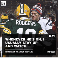 Aaron Rodgers, Sports, and Packers: br  PACKERS  RODGERS  WHENEVER HE'S ON  USUALLY STAY UP  AND WATCH.  TOM BRADY ON AARON RODGERS  HIT WEEI Same, Tom.