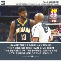 br  PAUL GEORGE  ON REFEREES OFFICIATING VS. SMALL-MARKET TEAMS  INDIANA  MAYBE THE LEAGUE HAS TEAMS  THEY LIKE SO THEY CAN GIVE THEM  THE BENEFIT OF THE DOUBT. WERE THE  LITTLE BROTHER OF THE LEAGUE. Paul George doesn't hold back.