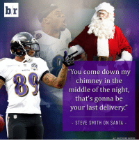 """Baltimore Ravens, Sports, and Steve Smith: br  RAVENS  RAVENS  """"You come down my  chimney in the  middle of the night,  that's gonna be  your last delivery  STEVE SMITH ON SANTA  HTT BALTIMORE RAVENS Santa better stay away from the Steve Smith Sr. household."""