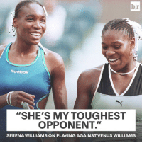 "Serena Williams, Sister, Sister, and Venus: br  Reabok  ""SHE'S MY TOUGHEST  OPPONENT.""  SERENA WILLIAMS ON PLAYING AGAINST VENUS WILLIAMS Sister, sister"