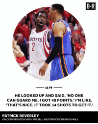 "No love lost between Pat Bev and Westbrook.: BR  ROCKETS  66 99  HE LOOKED UP AND SAID, ""NO ONE  CAN GUARD ME. I GOT 40 POINTS. I'M LIKE,  THAT'S NICE. IT TOOK 34 SHOTS TO GET IT.  PATRICK BEVERLEY  ONCONVERSATION WITH RUSSELL WESTBROOK DURING GAME 5 No love lost between Pat Bev and Westbrook."