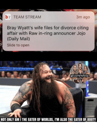 Af, Booty, and Cheating: br TEAM STREAM  3m ago  Bray Wyatt's wife files for divorce citing  affair with Raw in-ring announcer Jojo  (Daily Mail)  Slide to open  NOT ONLY AMI THE EATER OF WORLDS, l'M ALSO THE EATER OF BOOTY BRAY IS GETTING THAT JOJO BOOTY LMAO (but in all seriousness, how in God's name did that happen? Come on Bray, you're one of my favorite current wrestlers and he's lucky af to be getting JoJo, but you can't be cheating like that my nigga 😂😂) kevinowens chrisjericho romanreigns braunstrowman sethrollins ajstyles deanambrose randyorton braywyatt jindermahal thehardyboyz charlotte samoajoe shinsukenakamura samizayn johncena sashabanks brocklesnar bayley alexabliss themiz finnbalor kurtangle extremerules wwememes wwememe wwefunny wrestlingmemes wweraw wwesmackdown