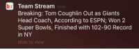 Espn, Head, and News: br Team Stream  Breaking: Tom Coughlin Out as Giants  Head Coach, According to ESPN; Won 2  Super Bowls, Finished with 102-90 Record  in NY  slide to view Note to @espn: this is what crediting another news source for breaking a story looks like.