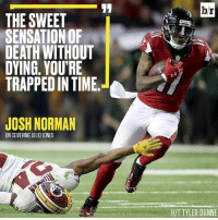 Josh Norman, Death, and Http: br  THE SWEET  SENSATION OF  DEATH WITHOUT  DYING, YOU'RE  TRAPPED IN TIME.  JOSH NORMAN  ON COVERING JULIO JONES  H/T TYLER DUNNE Even Josh Norman knows guarding Julio Jones is an out-of-body experience. http://ble.ac/2kamdwB