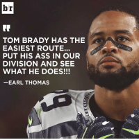 Sports, Tom Brady, and Toms: br  TOM BRADY HAS THE  EASIEST ROUTE.  PUT HIS ASS IN OUR  DIVISION AND SEE  WHAT HE DOES!!!  EARL THOMAS Seahawks' Earl Thomas has a message for Tom Brady.
