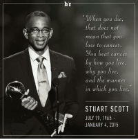 Doe, Sports, and Beats: br  'When you die  that does not  mean that you  lose to cancer.  ou beat cancer  by how you live,  why you live  and the manner  in which you live  STUART SCOTT  JULY 19, 1965  JANUARY 4, 2015 RIP Stuart Scott.