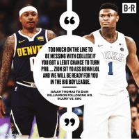 Ass, College, and Facts: B'R  WI  TOO MUCH ON THE LINE TO  BE MESSING WITH COLLEGE IF  YOU GOT A LEGIT CHANCE TO TURN  PRO.... ZION SIT YO ASS DOWN LOL  AND WE WILL BE READY FOR YOU  INTHE BIG BOY LEAGUE.  DENV  ISAIAH THOMAS TO ZION  WILLIAMSON FOLLOWING HIS  INJURY VS. UNC IT speaking facts