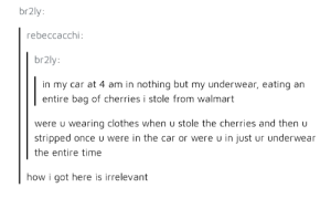Clothes, Walmart, and Time: br2ly:  rebeccacchi  br2ly:  in my car at 4 am in nothing but my underwear, eating an  entire bag of cherries i stole from walmart  were u wearing clothes when u stole the cherries and then u  stripped once u were in the car or were u in just ur underwear  the entire time  how i got here is irrelevant Carry on, then
