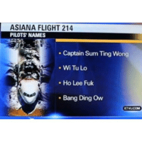 Wait for it.....Well... asiana flight pilots lol wtf: ASIANA FLIGHT 214  PILOTS NAMES  Captain Sum Ting Wong  Wi Tu Lo  Ho Lee Fuk  Bang Ding Ow Wait for it.....Well... asiana flight pilots lol wtf