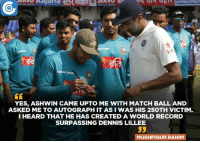 Memes, 🤖, and Create A: BRAC BANK  YES, ASHWIN CAME UPTO ME WITH MATCH BALL AND  ASKED ME TO AUTOGRAPH IT ASI WAS HIS 25OTH VICTIM.  I HEARD THAT HE HAS CREATED A WORLD RECORD  SURPASSING DENNIS LILLEE  MUSHFIQUR RAHIM Mushfiqur Rahim on why Ashwin Ravi asked him to sign the match ball.