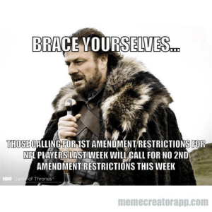 advice-animal:  The irony is lost on these people…: BRACE VOURS ELVES  THOSE CALLING FOR 1ST AMENDMENT/RESTRICTIONS FOR  NFL PLAYERS LAST WEEK WILL CALL FOR NO 2ND  AMENDMENT RESTRICTIONS THIS WEEK  HBO Ga  of Thrones  memecreatorapp.com advice-animal:  The irony is lost on these people…