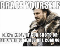 Every 4th of July on Reddit...: BRACE YOURSELF  DONTKNOW IF GUN SHOTS OR  FIREWORKS  MEMES ARE  COMING  made on imgur Every 4th of July on Reddit...