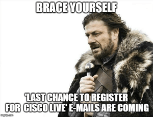 Game of Thrones, Sorry, and Game: BRACE YOURSELF  LAST CHANCE TOREGISTER  FOR CISCOLIVE E-MAILS ARE COMING  imgip.com Sorry. Having some Game of Thrones withdrawal