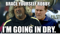 Memes, Nfl, and Brace Yourself: BRACE YOURSELF ROBBY  I'M GOING IN DRY OMFG!  LIKE US: NFL Memes!  Credit - Kristopher Vangalis