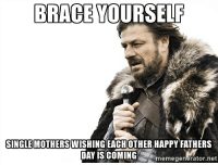 It's that time again.: BRACE YOURSELF  SINGLE MOTHERS  HAPPY FATHERS  DAY IS COMING  memegenerator.net It's that time again.