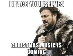 Music Is: BRACE YOURSELVES  CHRISTMAS MUSIC IS  COMING  made on imgur