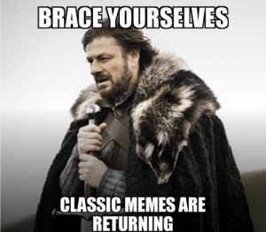 Since it is the end of the decade: BRACE YOURSELVES  CLASSIC MEMES ARE  RETURNING Since it is the end of the decade