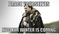 winter is coming: BRACE YOURSELVES  NUCLEAR WINTER IS COMING  DOWNLOAD MEME GENERATOR FROM HTTP://MEMECRUNCH.cO