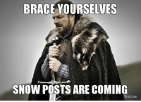*Insert snow meme here*: BRACE YOURSELVES  SNOW POSTS ARE COMING  Tro  me *Insert snow meme here*