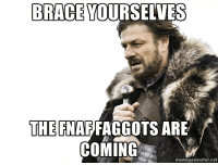 CRAWLING IN MY CRAWL: BRACE YOURSELVES  THE FNAFFAGGOTS ARE  COMING  memegenerator.net CRAWLING IN MY CRAWL