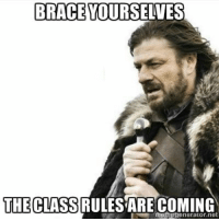 Prepare yourself - brace yourselves the class rules are coming (I would so use this as a PowerPoint slide on a class intro presentation): BRACE YOURSELVES  THECLASS RULES ARE COMING  memegenerator.net Prepare yourself - brace yourselves the class rules are coming (I would so use this as a PowerPoint slide on a class intro presentation)