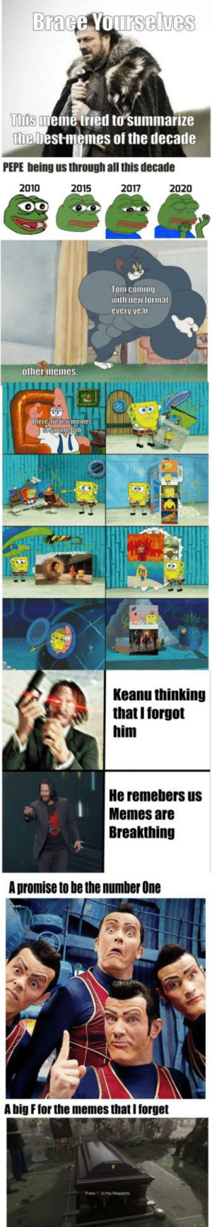 F for the ones I forgot by Renjhu MORE MEMES: Brace Yourselves  This meme tried to summarize  the best memes of the decade  PEPE being us through all this decade  2010  2015  2017  2020  Tom coming  with new format  every vear  other memes  There are lew memes  nispongeBoh  Keanu thinking  that I forgot  him  He remebers us  Memes are  Breakthing  A promise to be the number One  A big F for the memes that I forget F for the ones I forgot by Renjhu MORE MEMES