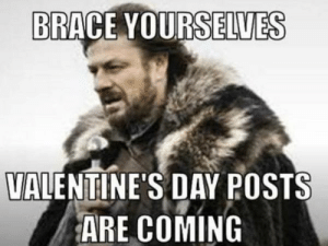 This Valentine's Day, these 5 hilarious anti-romance memes will ...: BRACE YOURSELVES  VALENTINE'S DAY POSTS  ARE COMING This Valentine's Day, these 5 hilarious anti-romance memes will ...