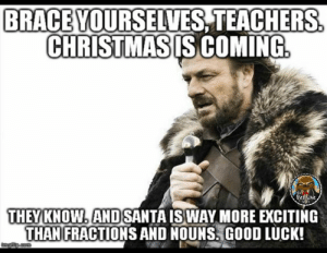 19 Funniest December Meme Pictures and Images | MemesBoy: BRACEVOURSELVES TEACHERS  CHRISTMASIS COMING  THEY KNOW ANDSANTA ISWAY MORE EXCITING  THANFRACTIONS AND NOUNS!GOOD LUCK! 19 Funniest December Meme Pictures and Images | MemesBoy