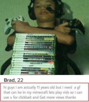 meirl: Brad, 22  hi guys i am actually 11 years old but i need a gf  that can be in my minecraft lets play vids so i can  use u for clickbait and Get more views thanks meirl
