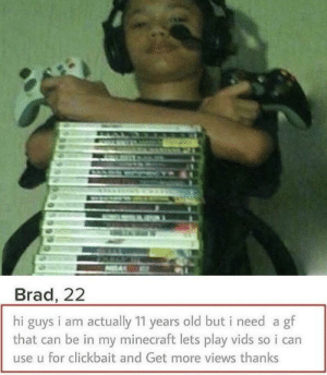 Minecraft, Old, and Can: Brad, 22  hi guys i am actually 11 years old but i need a gf  that can be in my minecraft lets play vids so i can  use u for clickbait and Get more views thanks 10/10 would use again