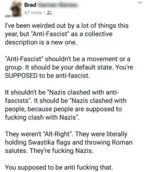 "Fucking, Collective, and Roman: Brad  47 mins.  I've been weirded out by a lot of things this  year, but ""Anti-Fascist"" as a collective  description is a new one.  Anti-Fascist"" shouldn't be a movement or a  group. It should be your default state. You're  SUPPOSED to be anti-fascist.  It shouldn't be ""Nazis clashed with anti-  fascists"". It should be ""Nazis clashed with  people, because people are supposed to  fucking clash with Nazis"".  They weren't ""Alt-Right"". They were literally  holding Swastika flags and throwing Roman  salutes. They're fucking Nazis.  You supposed to be anti fucking that."